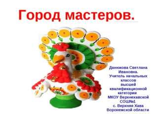 Город мастеров. Данюкова Светлана Ивановна. Учитель начальных классов высшей