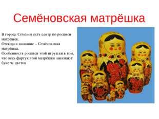 Семёновская матрёшка В городе Семёнов есть центр по росписи матрёшек. Отсюда