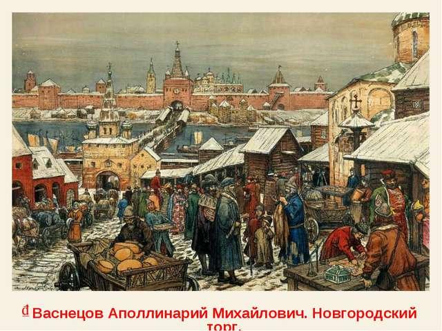 Васнецов Аполлинарий Михайлович. Новгородский торг.
