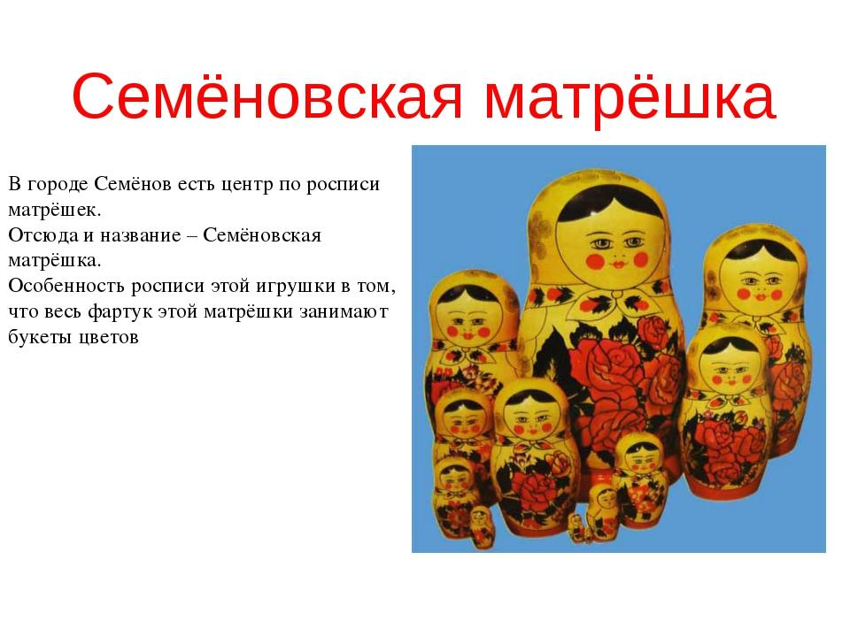 Семёновская матрёшка В городе Семёнов есть центр по росписи матрёшек. Отсюда...