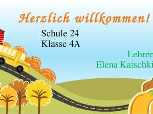 Herzlich willkommen! Schule 24 Klasse 4A Lehrerin: Elena Katschkina