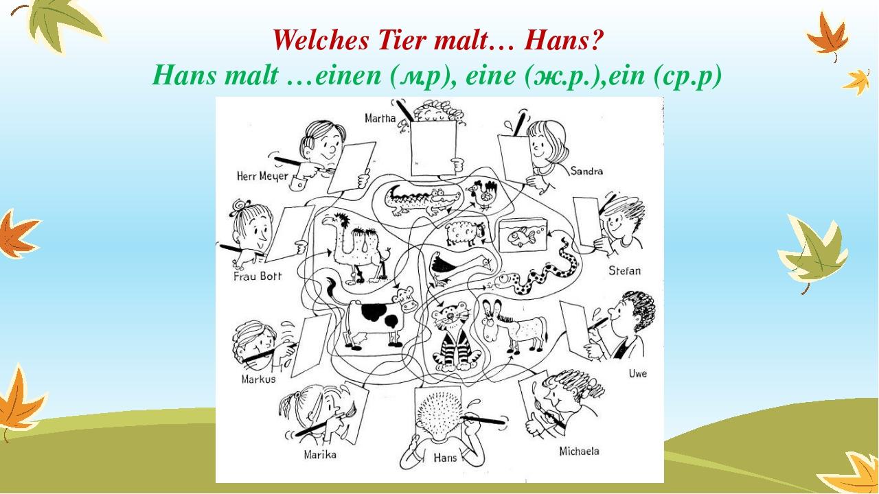 Welches Tier malt… Hans? Hans malt …einen (м.р), eine (ж.р.),ein (ср.р)