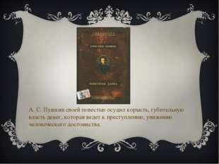 А. С. Пушкин своей повестью осудил корысть, губительную власть денег, которая