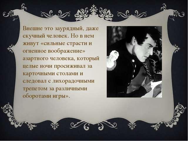 Внешне это заурядный, даже скучный человек. Но в нем живут «сильные страсти...