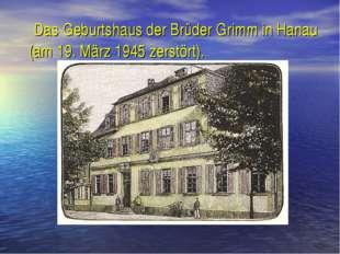 Das Geburtshaus der Brüder Grimm in Hanau (am 19. März 1945 zerstört).