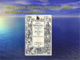 Wilhelm Grimm: Altdänische Heldenlieder, Balladen und Märchen. Heidelberg, 1