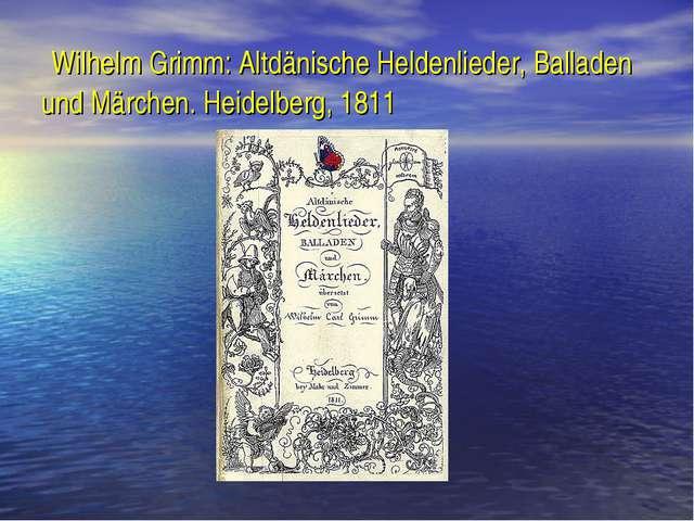Wilhelm Grimm: Altdänische Heldenlieder, Balladen und Märchen. Heidelberg, 1...
