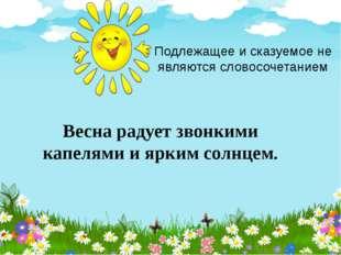 Подлежащее и сказуемое не являются словосочетанием Весна радует звонкими капе