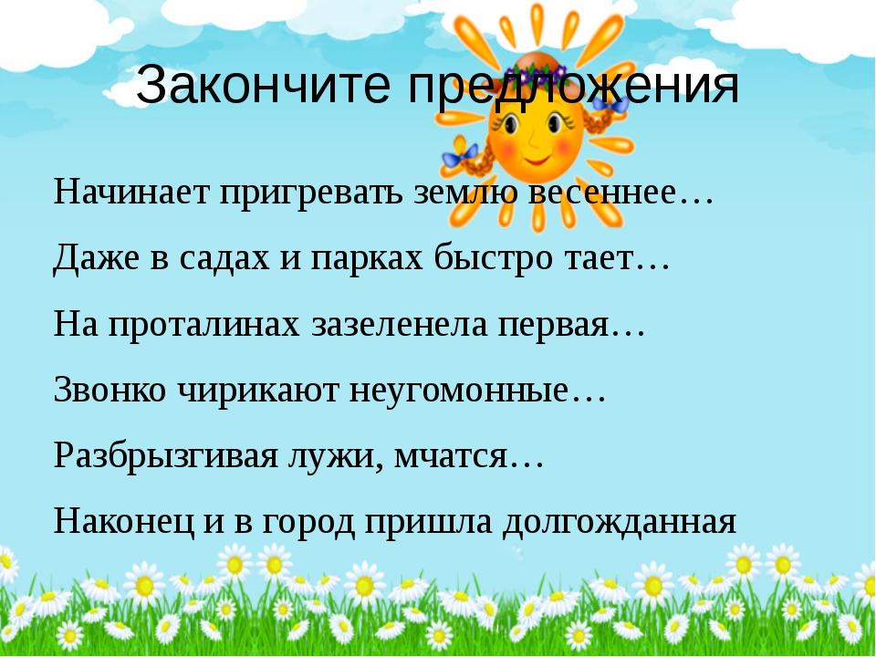 Закончите предложения Начинает пригревать землю весеннее… Даже в садах и парк...