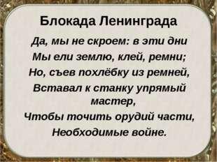Блокада Ленинграда Да, мы не скроем: в эти дни Мы ели землю, клей, ремни; Но,