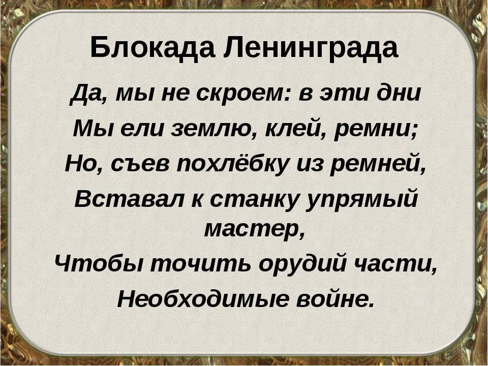 Блокада Ленинграда Да, мы не скроем: в эти дни Мы ели землю, клей, ремни; Но,...