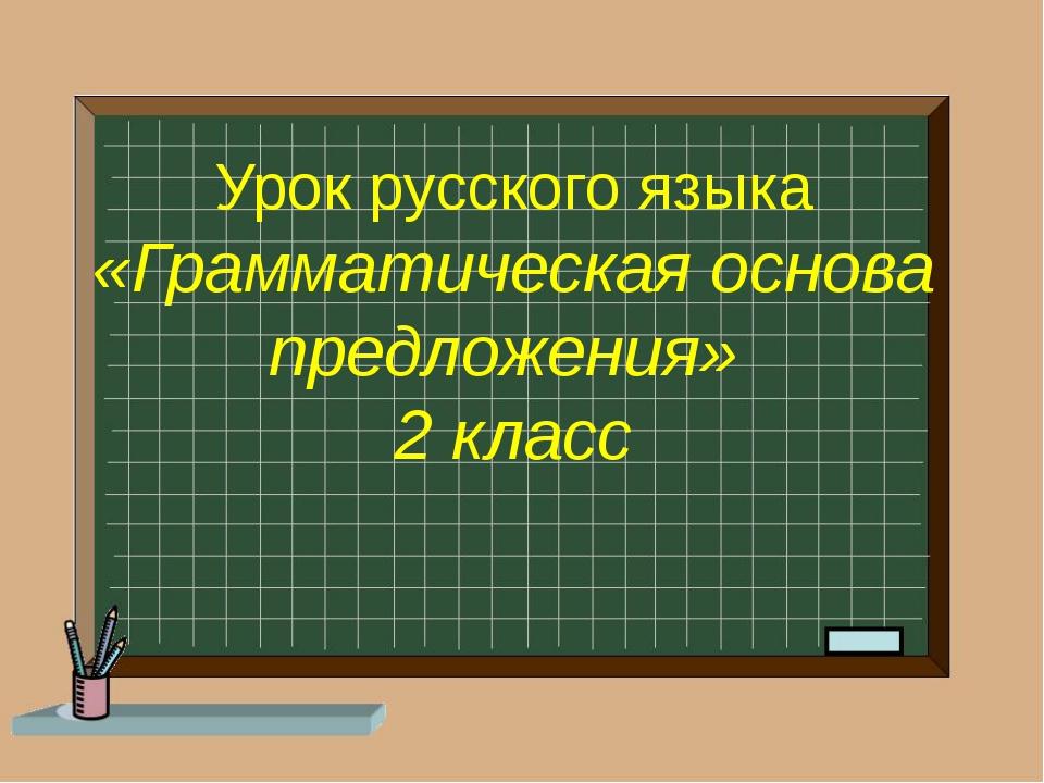 Урок русского языка «Грамматическая основа предложения» 2 класс