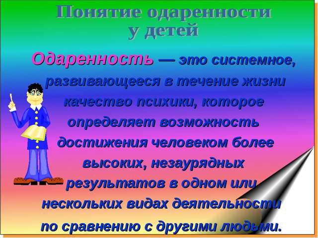 Одаренность — это системное, развивающееся в течение жизни качество психики,...