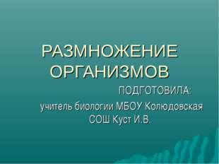 РАЗМНОЖЕНИЕ ОРГАНИЗМОВ ПОДГОТОВИЛА: учитель биологии МБОУ Колюдовская СОШ Кус