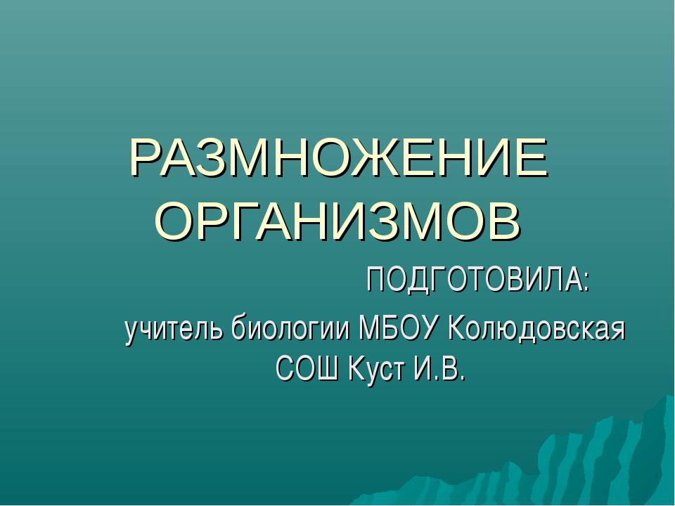 РАЗМНОЖЕНИЕ ОРГАНИЗМОВ ПОДГОТОВИЛА: учитель биологии МБОУ Колюдовская СОШ Кус...