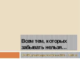 Всем тем, которых забывать нельзя… 120 000 ульяновцев погибли в 1941 – 1945 гг