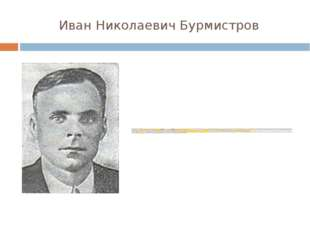 Иван Николаевич Бурмистров Иван Бурмистров родился 24 февраля 1920 года в сел