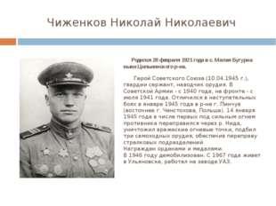 Чиженков Николай Николаевич Родился 20 февраля 1921 года в с. Малая Бугурна н
