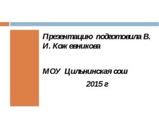 Презентацию подготовила В. И. Кожевникова МОУ Цильнинская сош 2015 г
