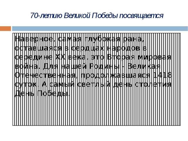 70-летию Великой Победы посвящается Наверное, самая глубокая рана, оставшаяся...