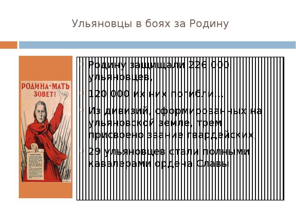 Ульяновцы в боях за Родину Родину защищали 226 000 ульяновцев, 120 000 их них...