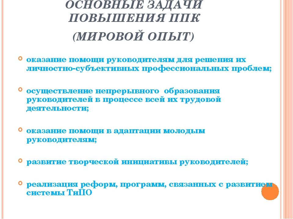 ОСНОВНЫЕ ЗАДАЧИ ПОВЫШЕНИЯ ППК (МИРОВОЙ ОПЫТ) оказание помощи руководителям дл...