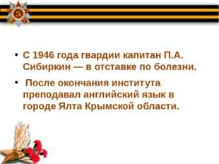 С 1946 года гвардии капитан П.А. Сибиркин — в отставке по болезни. После окон