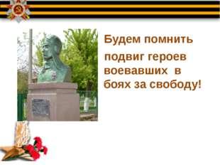 Будем помнить подвиг героев воевавших в боях за свободу!