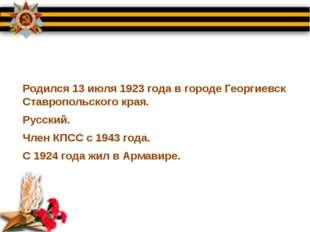 Родился 13 июля 1923 года в городе Георгиевск Ставропольского края. Русский.