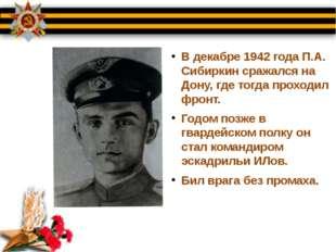 В декабре 1942 года П.А. Сибиркин сражался на Дону, где тогда проходил фронт.