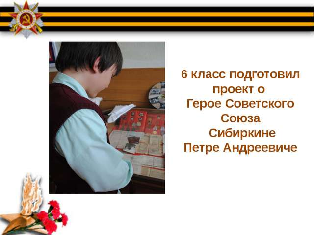 6 класс подготовил проект о Герое Советского Союза Сибиркине Петре Андреевиче