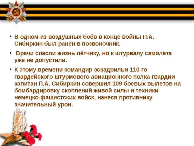 В одном из воздушных боёв в конце войны П.А. Сибиркин был ранен в позвоночник...