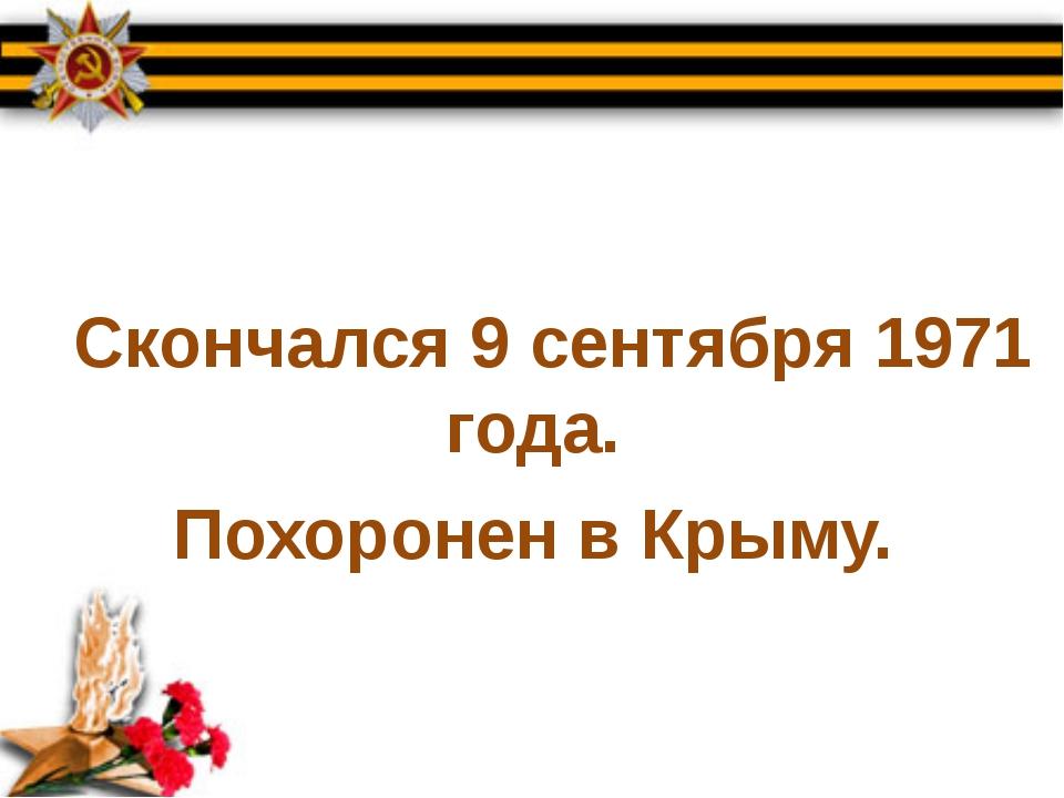 Скончался 9 сентября 1971 года. Похоронен в Крыму.