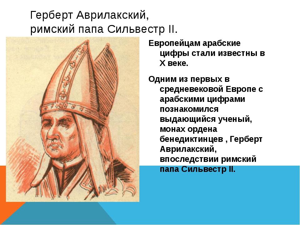 Герберт Аврилакский, римский папа Сильвестр II. Европейцам арабские цифры ста...