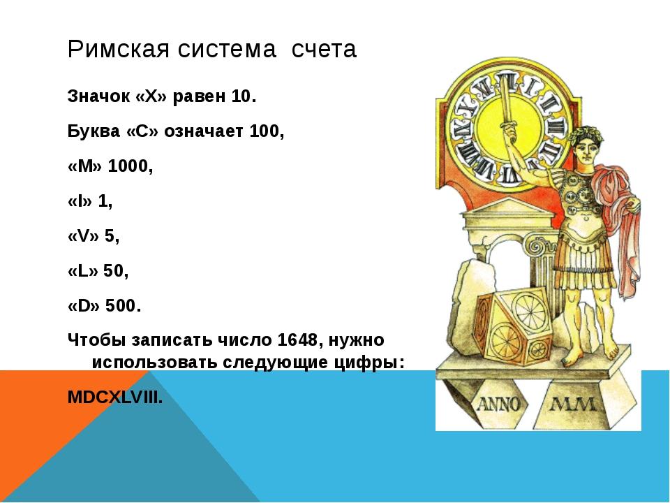 Римская система счета Значок «X» равен 10. Буква «С» означает 100, «М» 1000,...