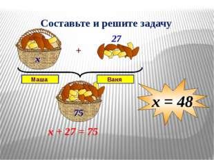 х х + 27 = 75 х = 48 Составьте и решите задачу Маша Ваня + 27 75 Запись услов