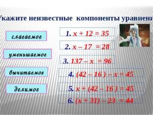 Укажите неизвестные компоненты уравнений 1. х + 12 = 35 2. х – 17 = 28 3. 137