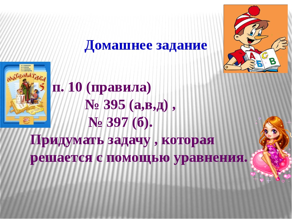 Домашнее задание п. 10 (правила) № 395 (а,в,д) ,  № 397 (б). Придумать зада...