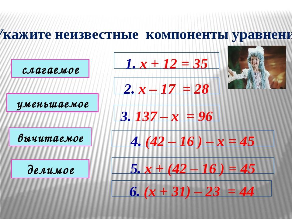 Укажите неизвестные компоненты уравнений 1. х + 12 = 35 2. х – 17 = 28 3. 137...