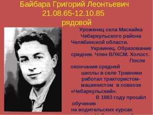Байбара Григорий Леонтьевич 21.08.65-12.10.85 рядовой Уроженец села Маскайка