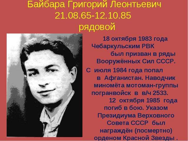 Байбара Григорий Леонтьевич 21.08.65-12.10.85 рядовой 18 октября 1983 года Че...