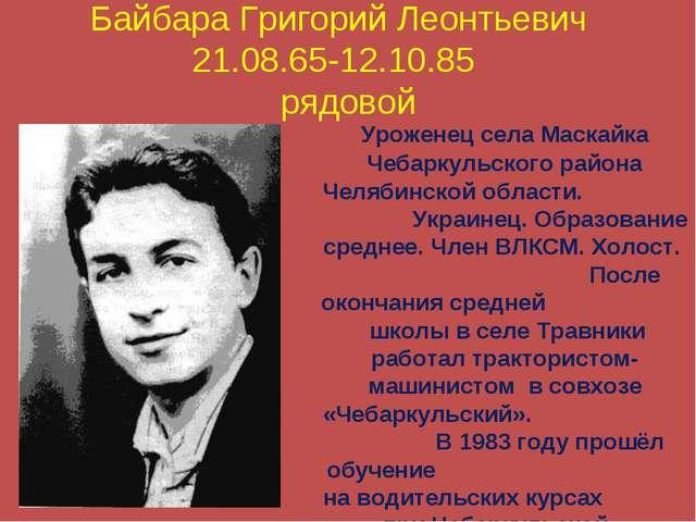 Байбара Григорий Леонтьевич 21.08.65-12.10.85 рядовой Уроженец села Маскайка...