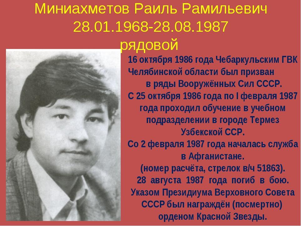 Миниахметов Раиль Рамильевич 28.01.1968-28.08.1987 рядовой 16 октября 1986 го...