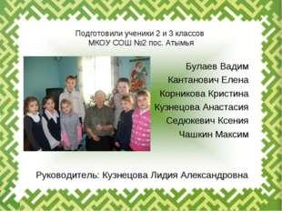 Подготовили ученики 2 и 3 классов МКОУ СОШ №2 пос. Атымья Булаев Вадим Кантан