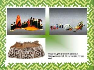 Мешочек дляхранения швейных принадлежностей (ёнтасты хир, тутчан хир).