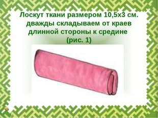 Лоскут ткани размером 10,5х3 см. дважды складываем от краев длинной стороны к