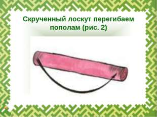 Скрученный лоскут перегибаем пополам (рис. 2)