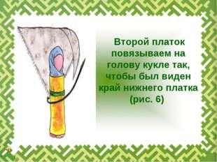 Второй платок повязываем на голову кукле так, чтобы был виден край нижнего п