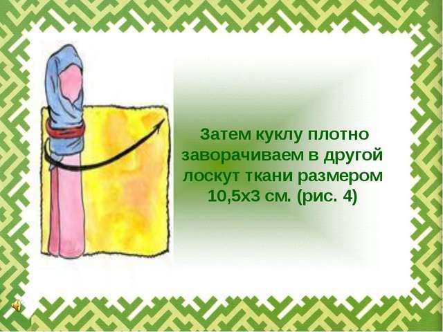 Затем куклу плотно заворачиваем в другой лоскут ткани размером 10,5х3 см. (...