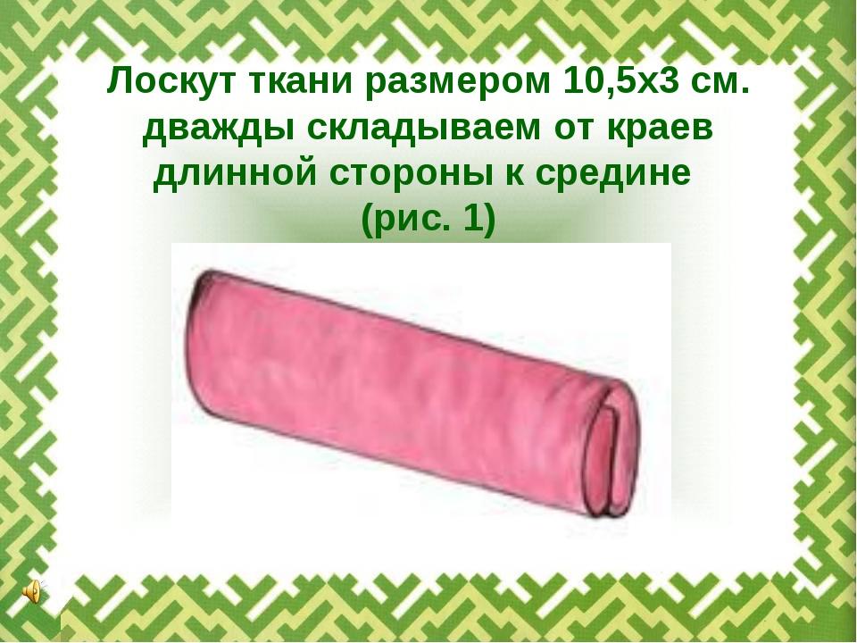 Лоскут ткани размером 10,5х3 см. дважды складываем от краев длинной стороны к...